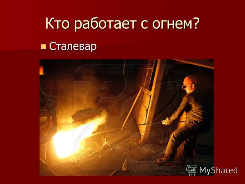 Кто работает с огнем? Сталевар Сталевар