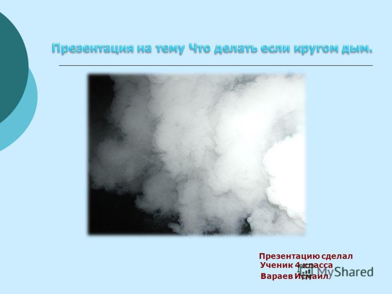 Презентацию сделал Ученик 4 класса Вараев Исмаил