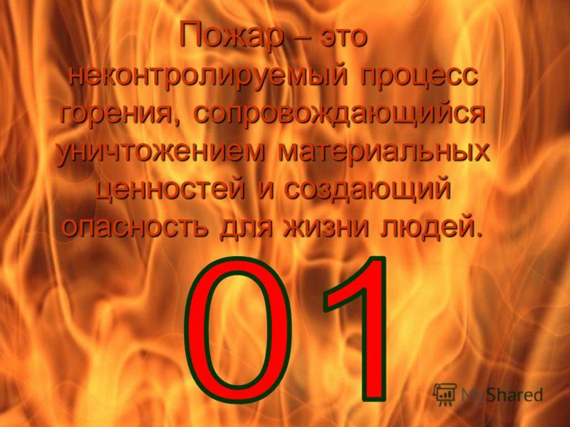 Пожар – это неконтролируемый процесс горения, сопровождающийся уничтожением материальных ценностей и создающий опасность для жизни людей.