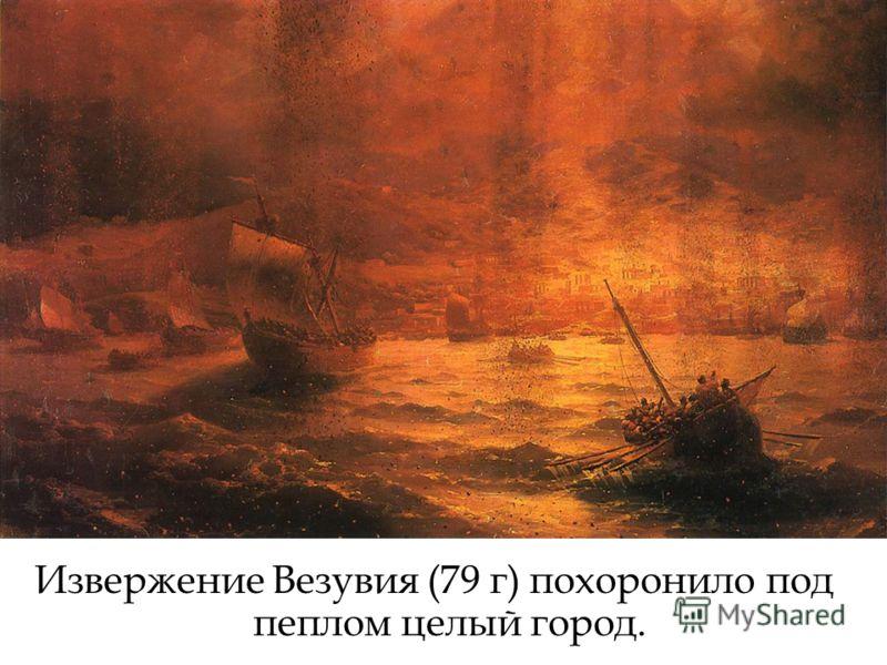 Извержение Везувия (79 г) похоронило под пеплом целый город.