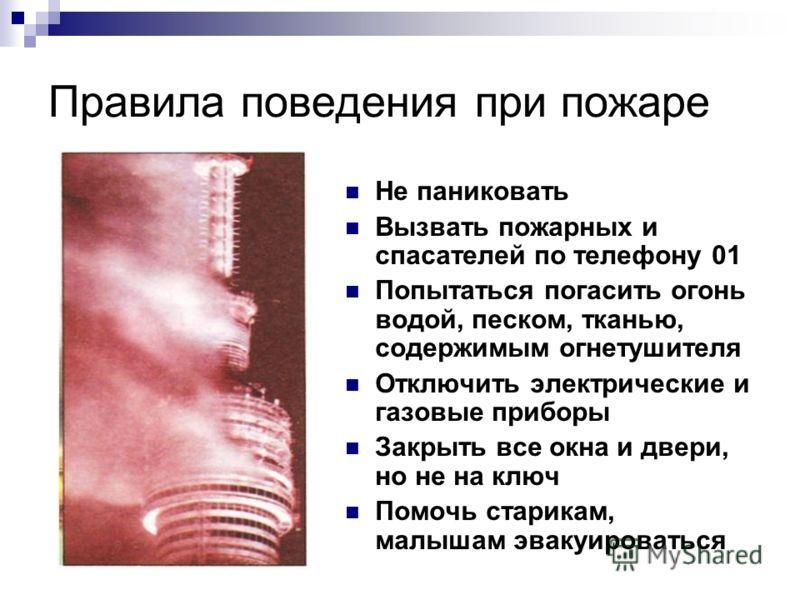 Правила поведения при пожаре Не паниковать Вызвать пожарных и спасателей по телефону 01 Попытаться погасить огонь водой, песком, тканью, содержимым огнетушителя Отключить электрические и газовые приборы Закрыть все окна и двери, но не на ключ Помочь