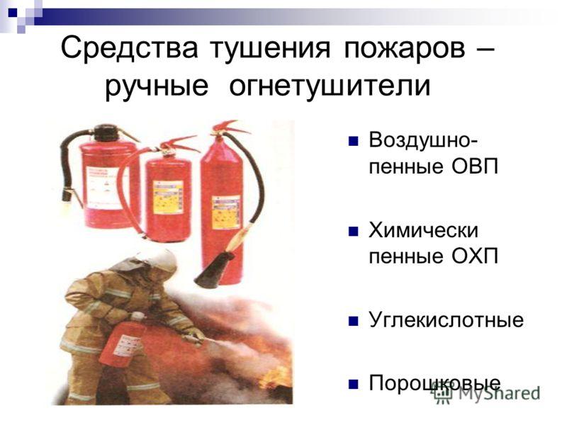 Средства тушения пожаров – ручные огнетушители Воздушно- пенные ОВП Химически пенные ОХП Углекислотные Порошковые