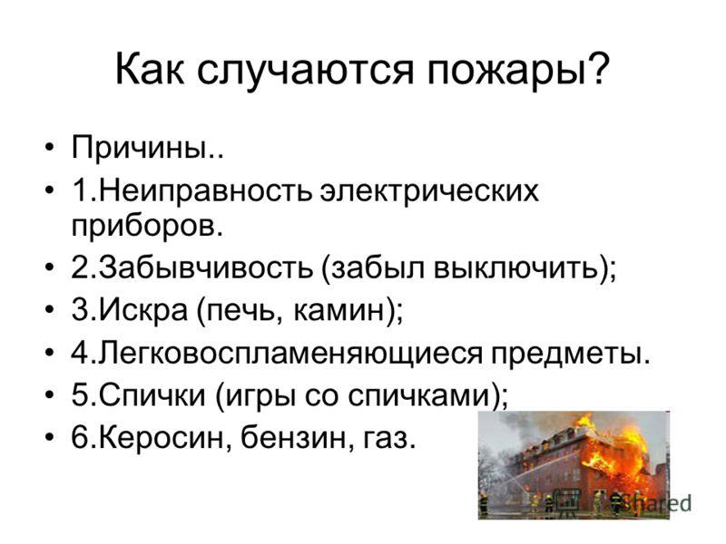 Как случаются пожары? Причины.. 1.Неиправность электрических приборов. 2.Забывчивость (забыл выключить); 3.Искра (печь, камин); 4.Легковоспламеняющиеся предметы. 5.Спички (игры со спичками); 6.Керосин, бензин, газ.