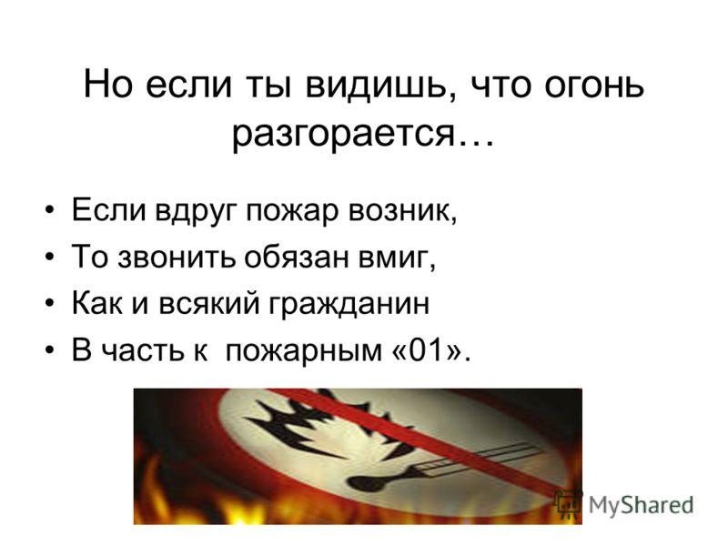 Но если ты видишь, что огонь разгорается… Если вдруг пожар возник, То звонить обязан вмиг, Как и всякий гражданин В часть к пожарным «01».