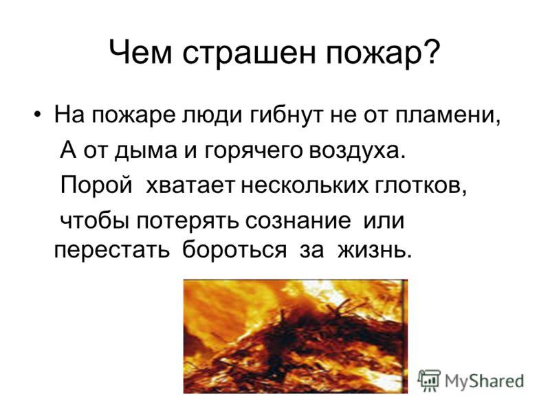 Чем страшен пожар? На пожаре люди гибнут не от пламени, А от дыма и горячего воздуха. Порой хватает нескольких глотков, чтобы потерять сознание или перестать бороться за жизнь.
