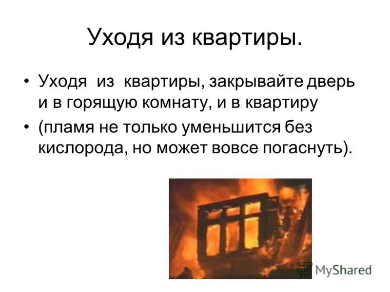 Уходя из квартиры. Уходя из квартиры, закрывайте дверь и в горящую комнату, и в квартиру (пламя не только уменьшится без кислорода, но может вовсе погаснуть).