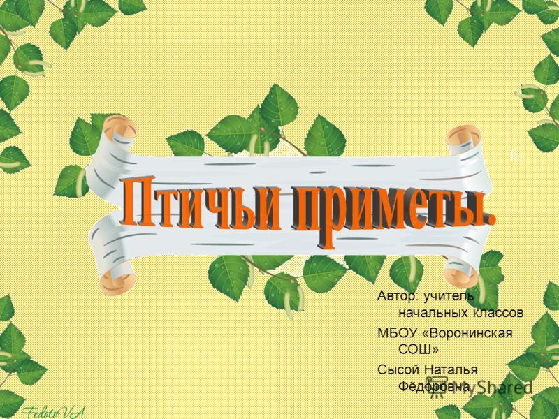 Автор: учитель начальных классов МБОУ «Воронинская СОШ» Сысой Наталья Фёдоровна.
