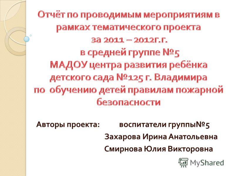 Авторы проекта : воспитатели группы 5 Захарова Ирина Анатольевна Смирнова Юлия Викторовна