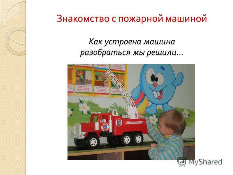 Знакомство с пожарной машиной Как устроена машина разобраться мы решили …