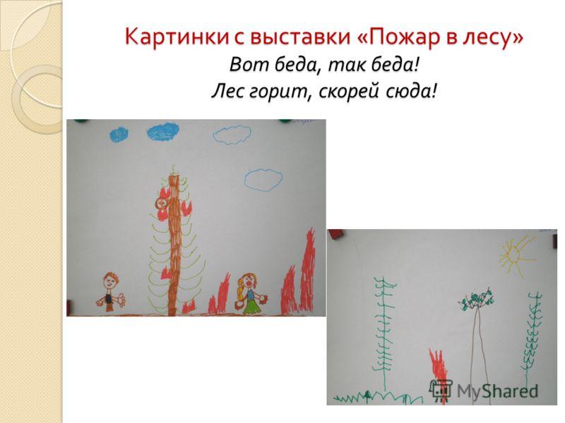 Картинки с выставки « Пожар в лесу » Вот беда, так беда ! Лес горит, скорей сюда !