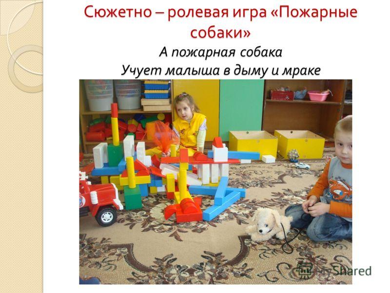 Сюжетно – ролевая игра « Пожарные собаки » А пожарная собака Учует малыша в дыму и мраке