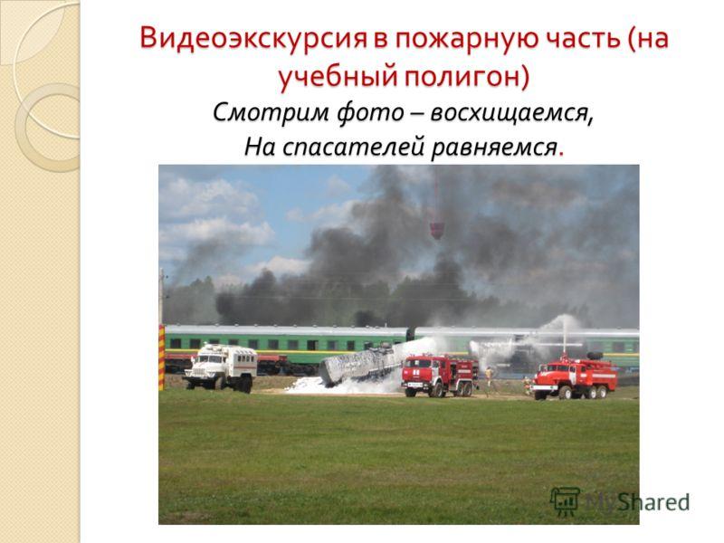 Видеоэкскурсия в пожарную часть ( на учебный полигон ) Смотрим фото – восхищаемся, На спасателей равняемся.