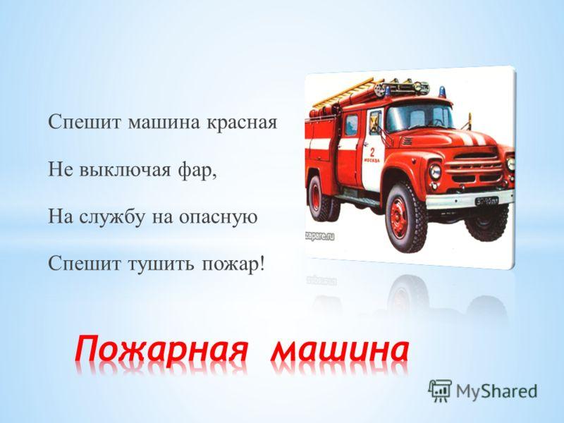 Спешит машина красная Не выключая фар, На службу на опасную Спешит тушить пожар!