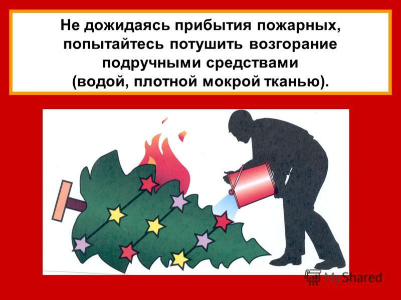 Не дожидаясь прибытия пожарных, попытайтесь потушить возгорание подручными средствами (водой, плотной мокрой тканью).