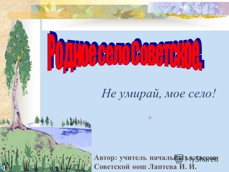 Не умирай, мое село! Автор: учитель начальных классов Советской оош Лаптева И. И.