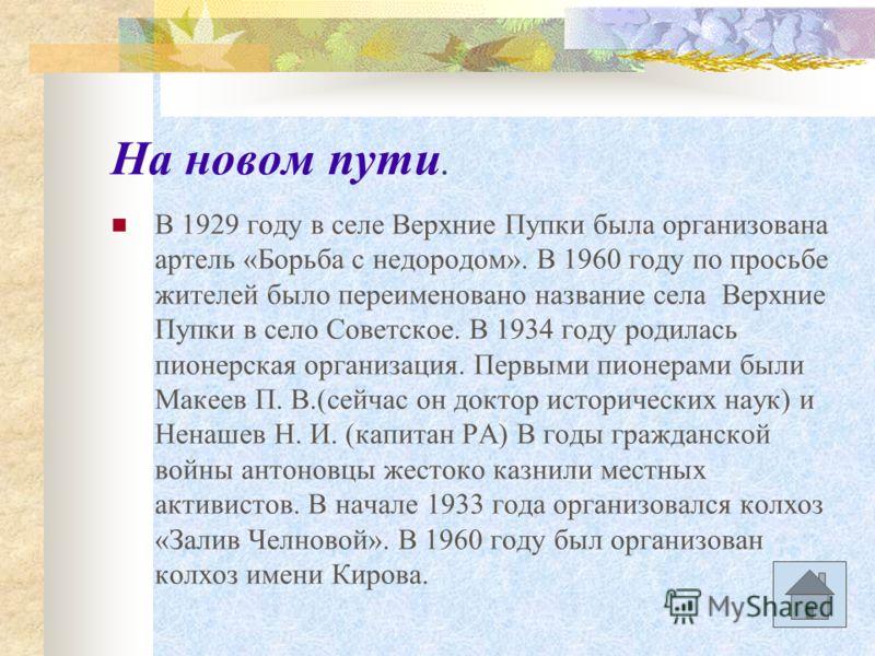 На новом пути. В 1929 году в селе Верхние Пупки была организована артель «Борьба с недородом». В 1960 году по просьбе жителей было переименовано название села Верхние Пупки в село Советское. В 1934 году родилась пионерская организация. Первыми пионер