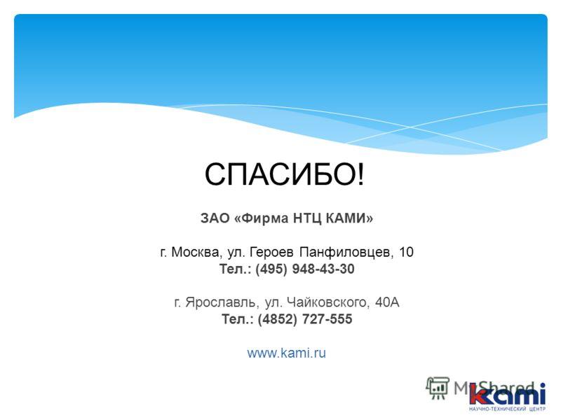 ЗАО «Фирма НТЦ КАМИ» г. Москва, ул. Героев Панфиловцев, 10 Тел.: (495) 948-43-30 г. Ярославль, ул. Чайковского, 40А Тел.: (4852) 727-555 www.kami.ru СПАСИБО!