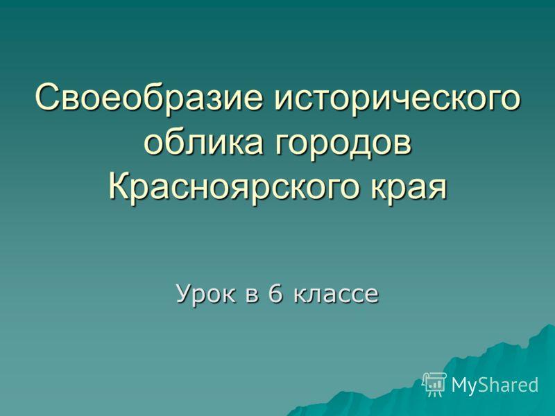 Своеобразие исторического облика городов Красноярского края Урок в 6 классе