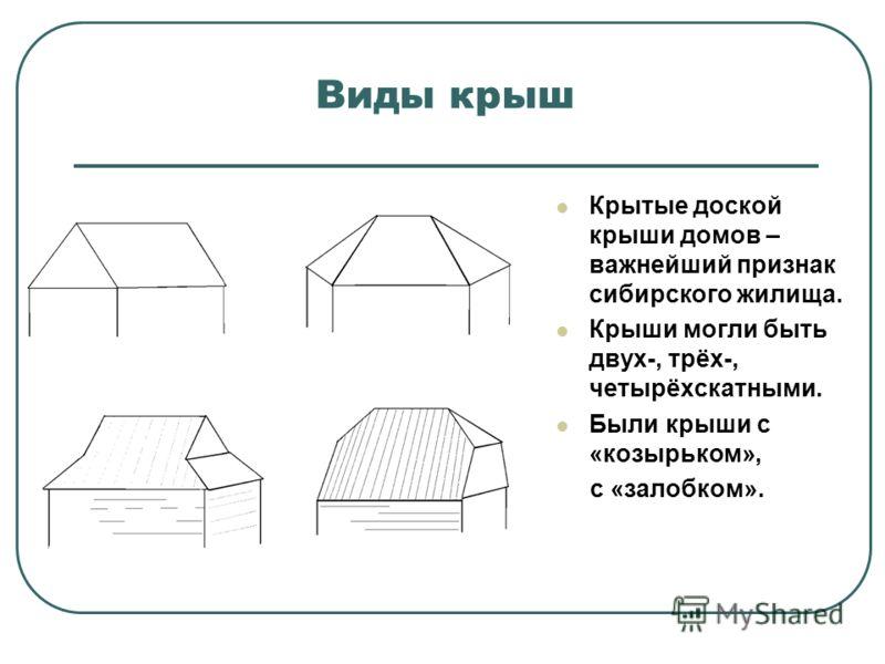 Виды крыш Крытые доской крыши домов – важнейший признак сибирского жилища. Крыши могли быть двух-, трёх-, четырёхскатными. Были крыши с «козырьком», с «залобком».