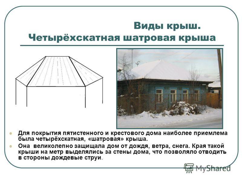 Виды крыш. Четырёхскатная шатровая крыша Для покрытия пятистенного и крестового дома наиболее приемлема была четырёхскатная, «шатровая» крыша. Она великолепно защищала дом от дождя, ветра, снега. Края такой крыши на метр выделялись за стены дома, что