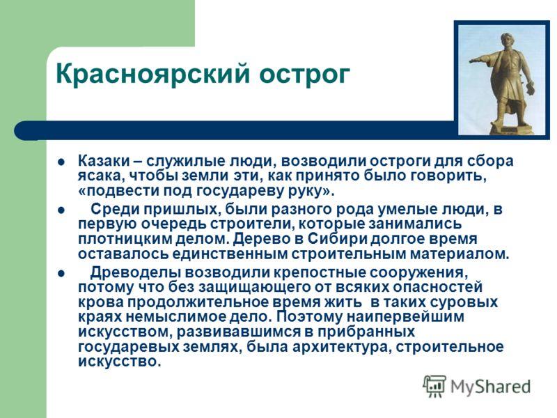 Красноярский острог Казаки – служилые люди, возводили остроги для сбора ясака, чтобы земли эти, как принято было говорить, «подвести под государеву руку». Среди пришлых, были разного рода умелые люди, в первую очередь строители, которые занимались пл