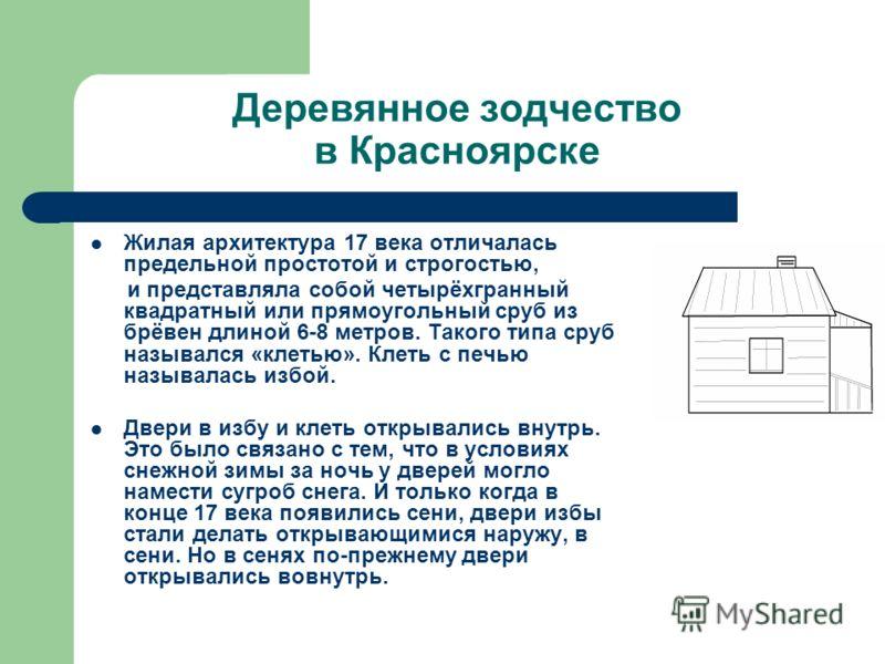 Деревянное зодчество в Красноярске Жилая архитектура 17 века отличалась предельной простотой и строгостью, и представляла собой четырёхгранный квадратный или прямоугольный сруб из брёвен длиной 6-8 метров. Такого типа сруб назывался «клетью». Клеть с