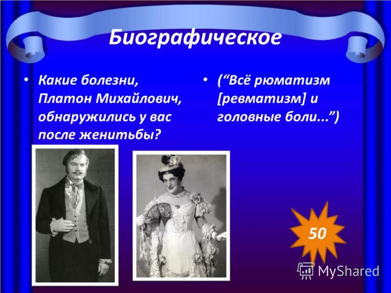 Биографическое Какие болезни, Платон Михайлович, обнаружились у вас после женитьбы? (Всё рюматизм [ревматизм] и головные боли...) 50