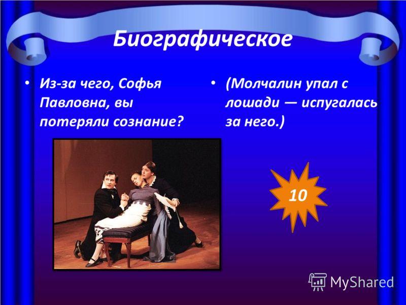 Биографическое Из-за чего, Софья Павловна, вы потеряли сознание? (Молчалин упал с лошади испугалась за него.) 10
