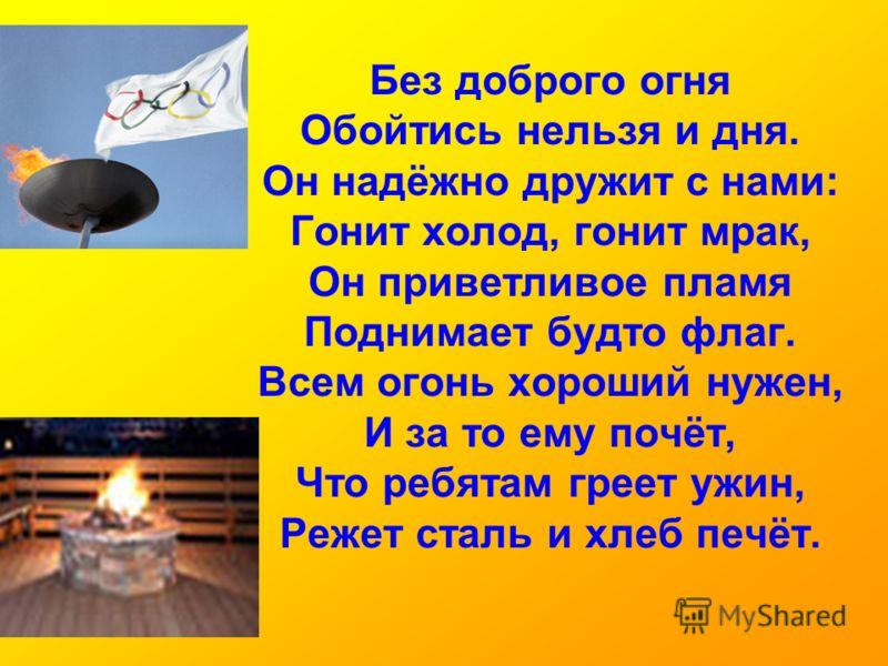 Без доброго огня Обойтись нельзя и дня. Он надёжно дружит с нами: Гонит холод, гонит мрак, Он приветливое пламя Поднимает будто флаг. Всем огонь хороший нужен, И за то ему почёт, Что ребятам греет ужин, Режет сталь и хлеб печёт.