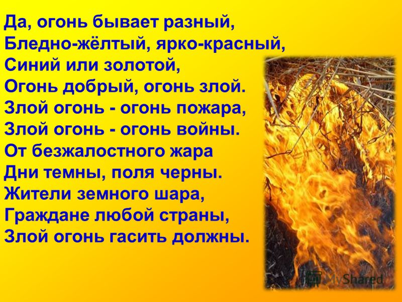 Да, огонь бывает разный, Бледно-жёлтый, ярко-красный, Синий или золотой, Огонь добрый, огонь злой. Злой огонь - огонь пожара, Злой огонь - огонь войны. От безжалостного жара Дни темны, поля черны. Жители земного шара, Граждане любой страны, Злой огон