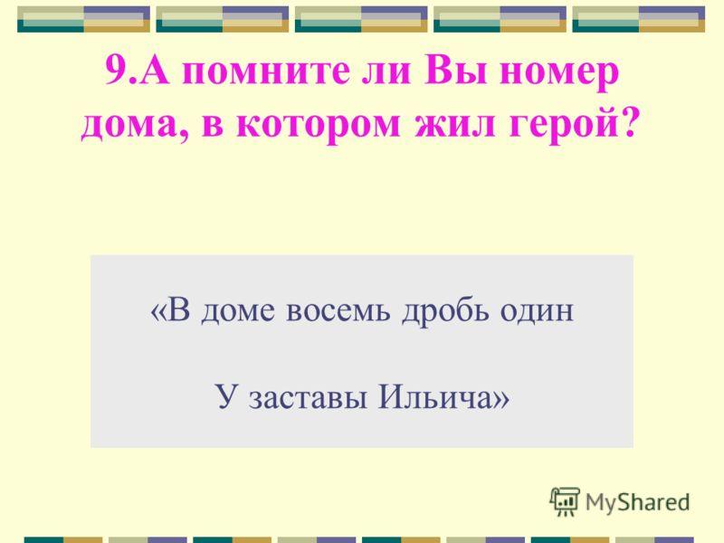 9.А помните ли Вы номер дома, в котором жил герой? «В доме восемь дробь один У заставы Ильича»