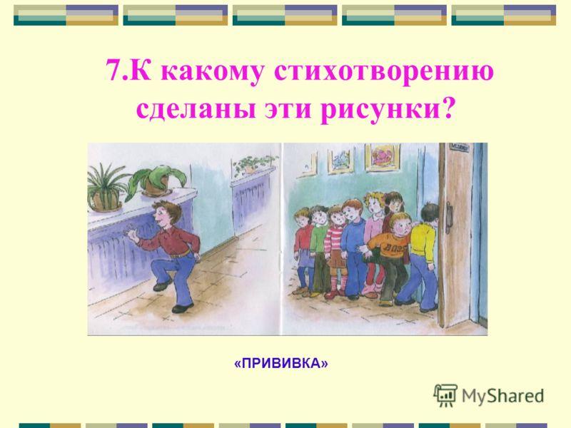 7.К какому стихотворению сделаны эти рисунки? «ПРИВИВКА»