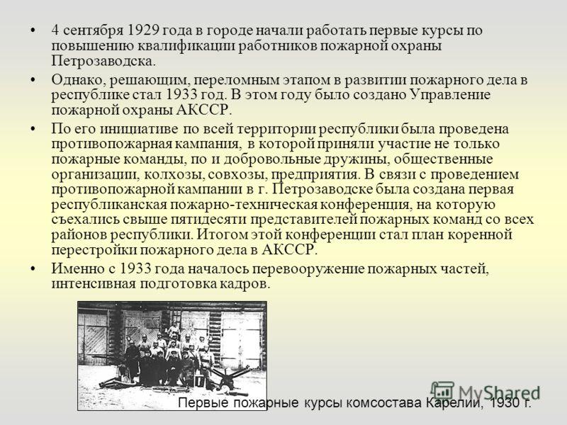4 сентября 1929 года в городе начали работать первые курсы по повышению квалификации работников пожарной охраны Петрозаводска. Однако, решающим, переломным этапом в развитии пожарного дела в республике стал 1933 год. В этом году было создано Управлен