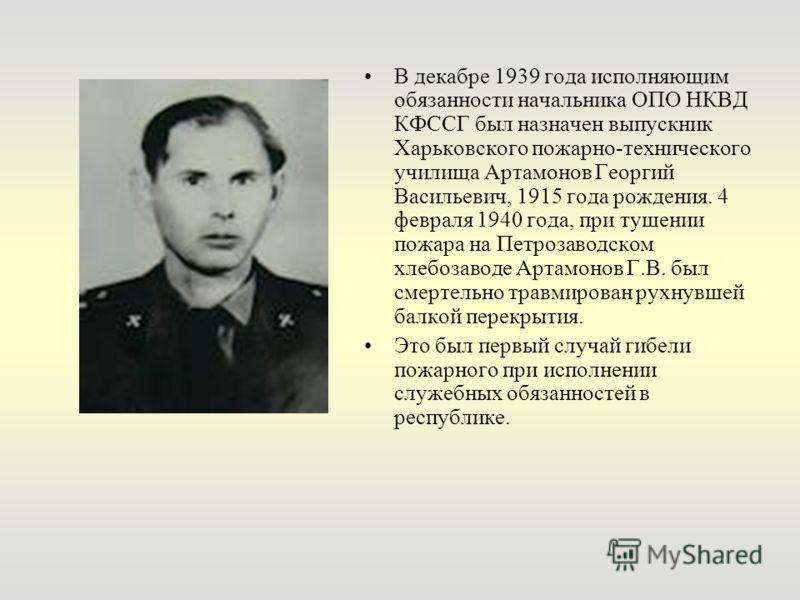 В декабре 1939 года исполняющим обязанности начальника ОПО НКВД КФССГ был назначен выпускник Харьковского пожарно-технического училища Артамонов Георгий Васильевич, 1915 года рождения. 4 февраля 1940 года, при тушении пожара на Петрозаводском хлебоза