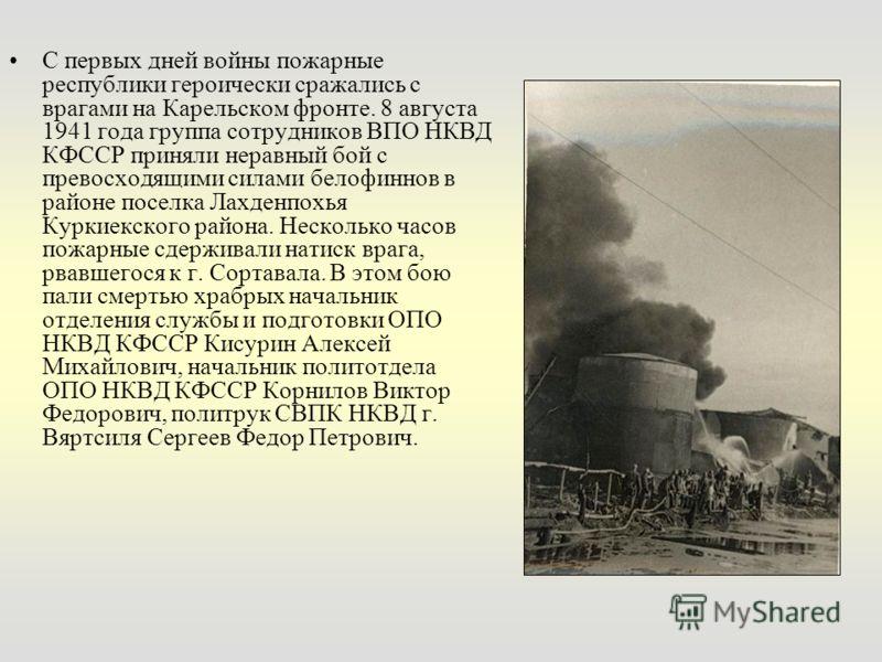 С первых дней войны пожарные республики героически сражались с врагами на Карельском фронте. 8 августа 1941 года группа сотрудников ВПО НКВД КФССР приняли неравный бой с превосходящими силами белофиннов в районе поселка Лахденпохья Куркиекского район