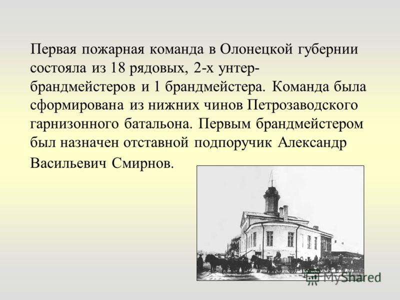 Первая пожарная команда в Олонецкой губернии состояла из 18 рядовых, 2-х унтер- брандмейстеров и 1 брандмейстера. Команда была сформирована из нижних чинов Петрозаводского гарнизонного батальона. Первым брандмейстером был назначен отставной подпоручи