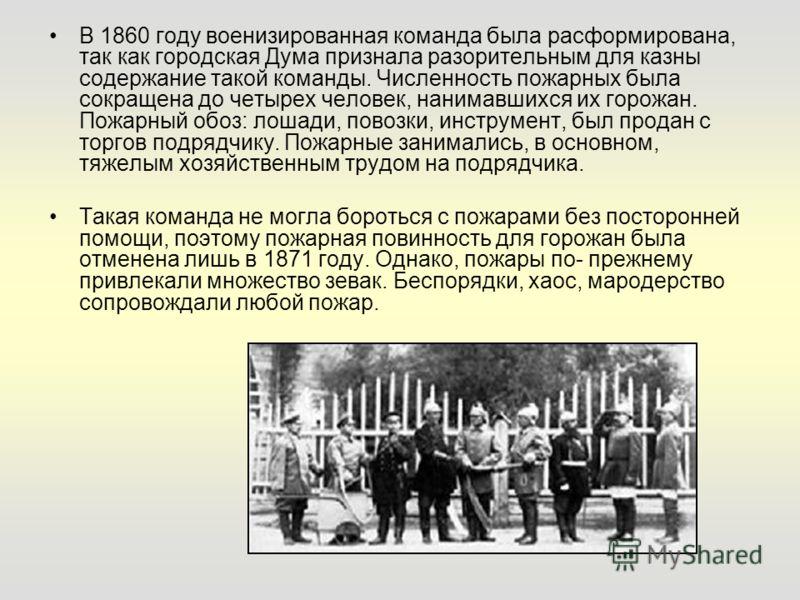 В 1860 году военизированная команда была расформирована, так как городская Дума признала разорительным для казны содержание такой команды. Численность пожарных была сокращена до четырех человек, нанимавшихся их горожан. Пожарный обоз: лошади, повозки