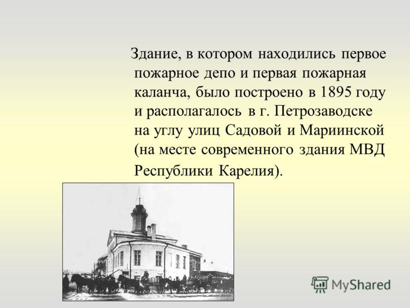 Здание, в котором находились первое пожарное депо и первая пожарная каланча, было построено в 1895 году и располагалось в г. Петрозаводске на углу улиц Садовой и Мариинской (на месте современного здания МВД Республики Карелия).