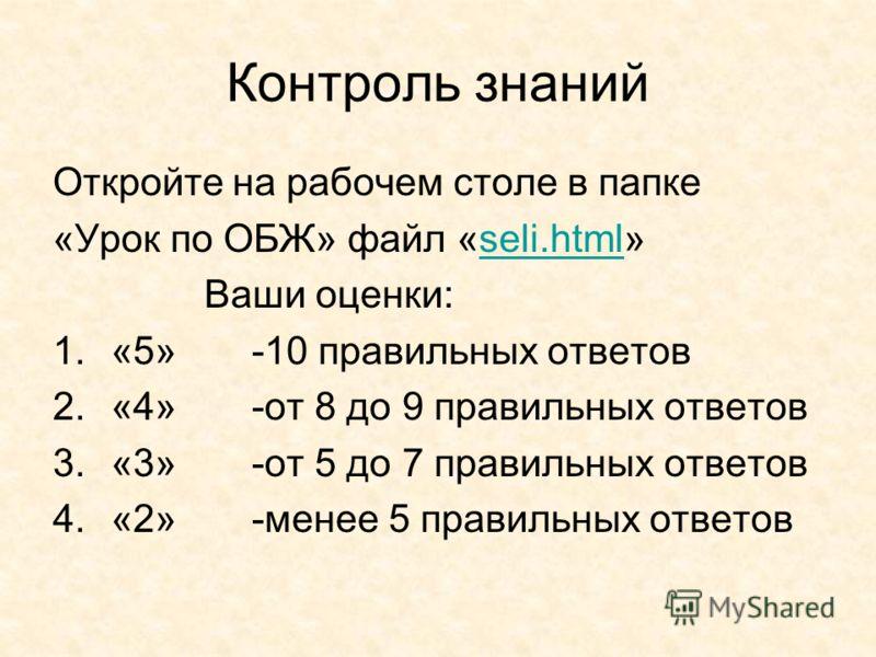 Контроль знаний Откройте на рабочем столе в папке «Урок по ОБЖ» файл «seli.html»seli.html Ваши оценки: 1.«5» -10 правильных ответов 2.«4» -от 8 до 9 правильных ответов 3.«3» -от 5 до 7 правильных ответов 4.«2» -менее 5 правильных ответов