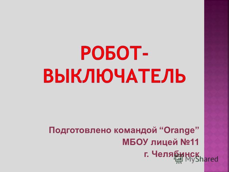 Подготовлено командой Orange МБОУ лицей 11 г. Челябинск