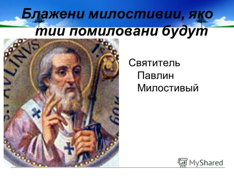 Блажени милостивии, яко тии помиловани будут Святитель Павлин Милостивый