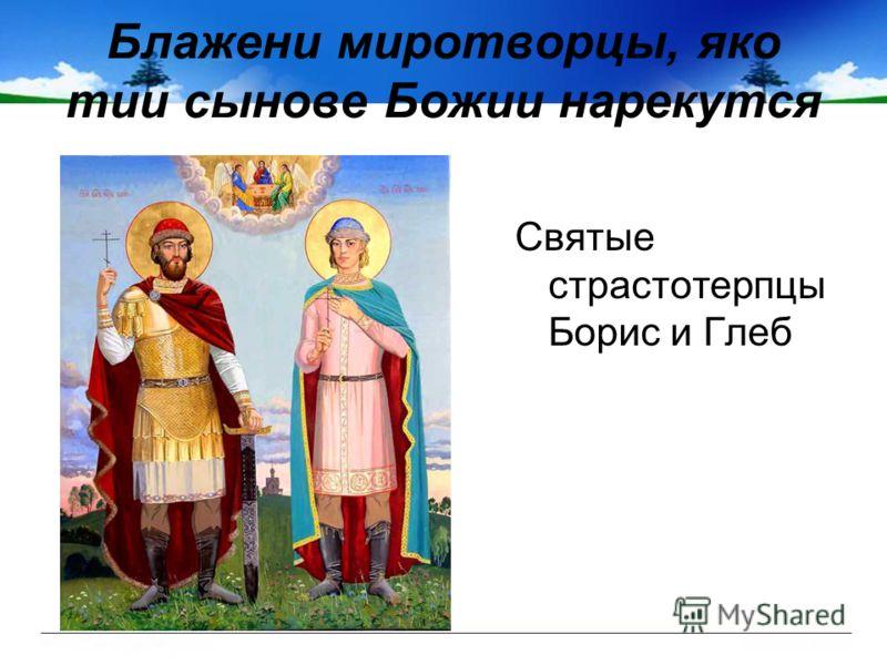 Блажени миротворцы, яко тии сынове Божии нарекутся Святые страстотерпцы Борис и Глеб