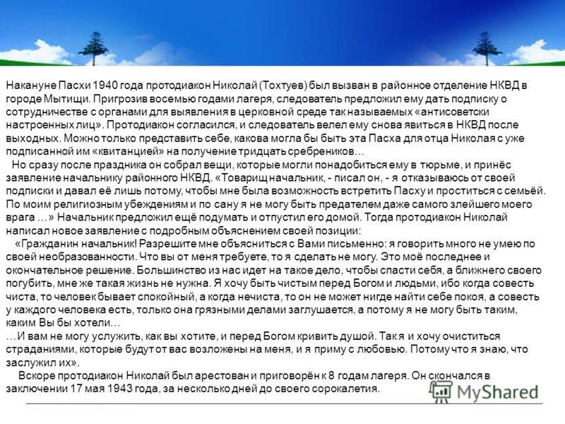 Накануне Пасхи 1940 года протодиакон Николай (Тохтуев) был вызван в районное отделение НКВД в городе Мытищи. Пригрозив восемью годами лагеря, следователь предложил ему дать подписку о сотрудничестве с органами для выявления в церковной среде так назы