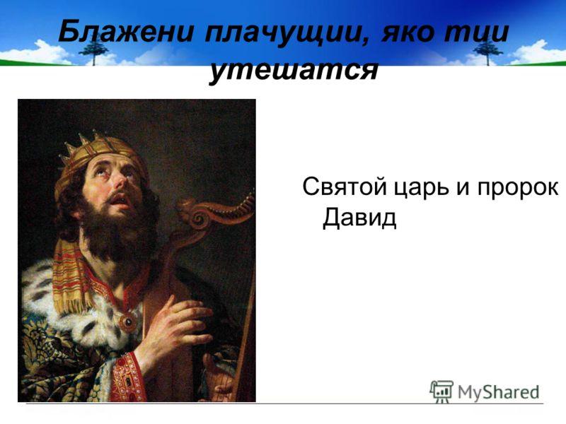 Блажени плачущии, яко тии утешатся Святой царь и пророк Давид