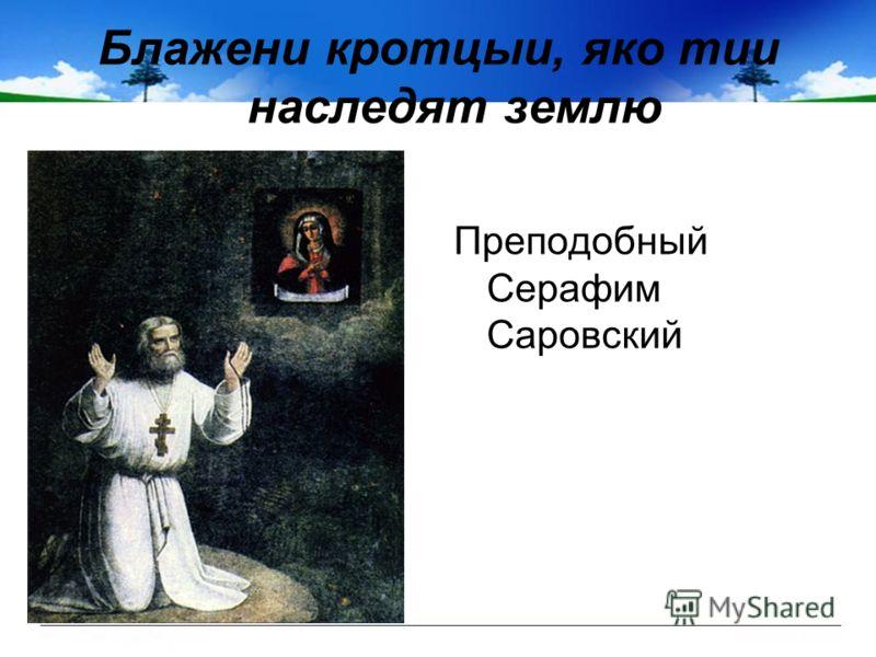 Блажени кротцыи, яко тии наследят землю Преподобный Серафим Саровский