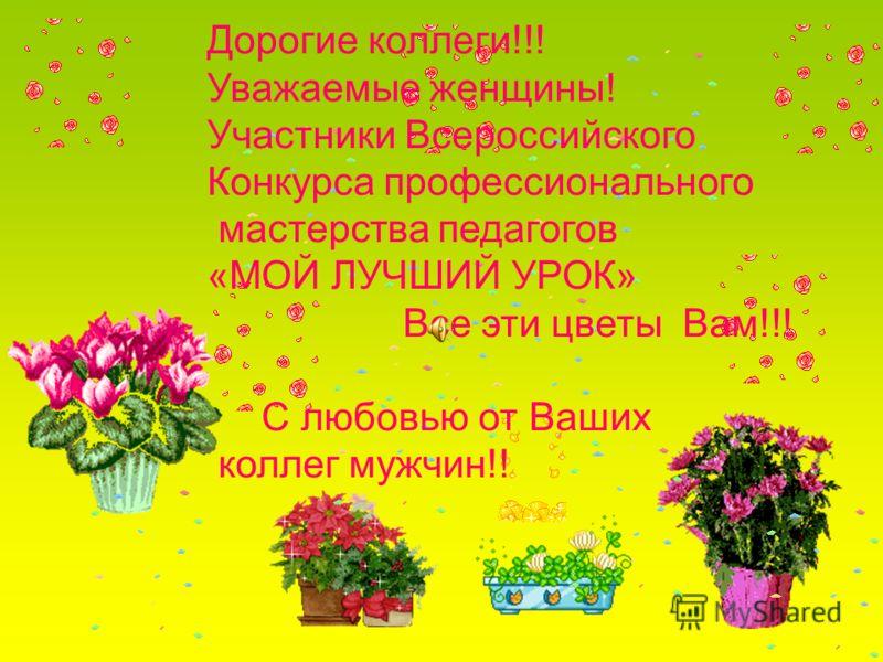 Дорогие коллеги!!! Уважаемые женщины! Участники Всероссийского Конкурса профессионального мастерства педагогов «МОЙ ЛУЧШИЙ УРОК» Все эти цветы Вам!!! С любовью от Ваших коллег мужчин!!