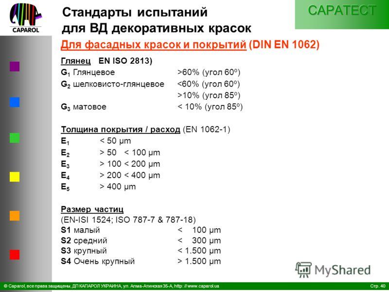 Стр. 40© Caparol, все права защищены, ДП КАПАРОЛ УКРАИНА, ул. Алма-Атинская 35-А, http: // www.caparol.ua Для фасадных красок и покрытий (DIN EN 1062) Глянец EN ISO 2813) G 1 Глянцевое >60% (угол 60º) G 2 шелковисто-глянцевое 10% (угол 85º) G 3 матов