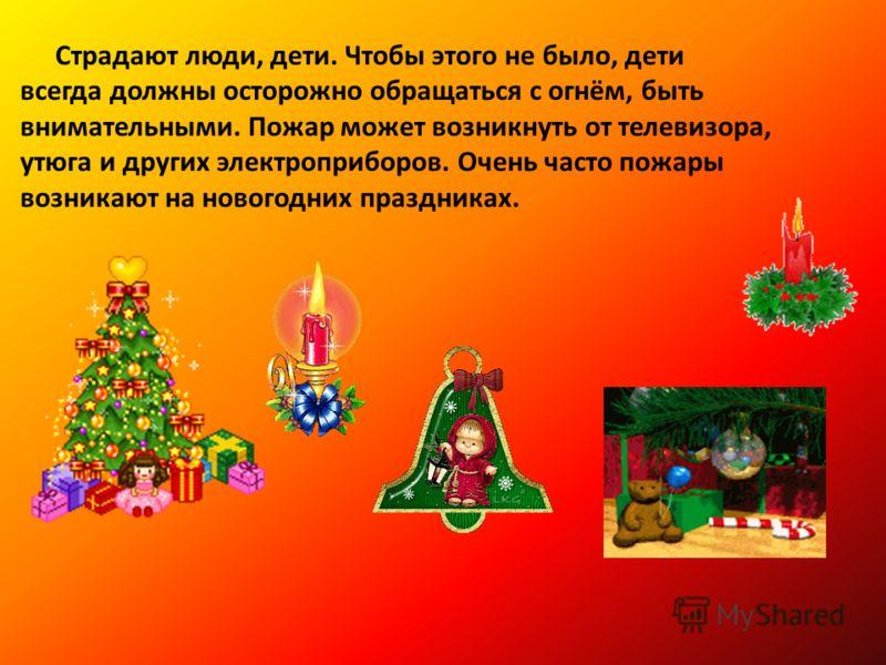 Страдают люди, дети. Чтобы этого не было, дети всегда должны осторожно обращаться с огнём, быть внимательными. Пожар может возникнуть от телевизора, утюга и других электроприборов. Очень часто пожары возникают на новогодних праздниках.