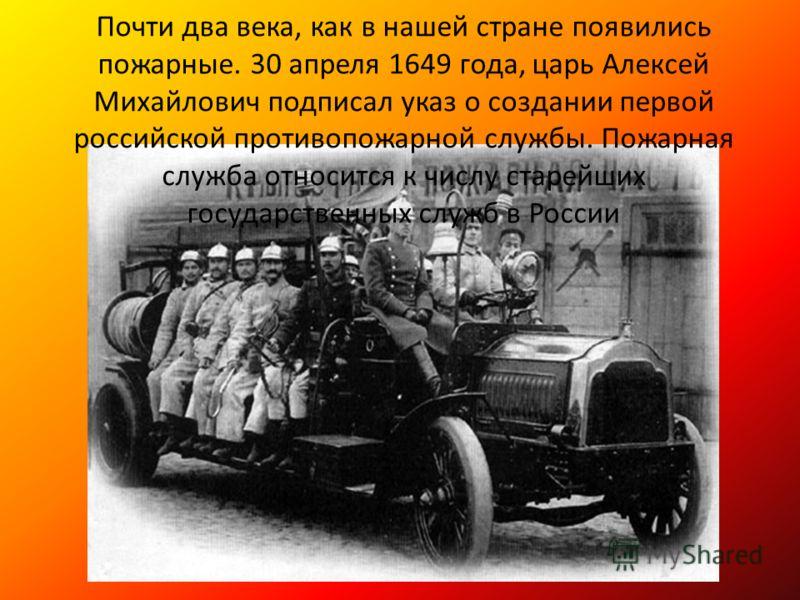 Почти два века, как в нашей стране появились пожарные. 30 апреля 1649 года, царь Алексей Михайлович подписал указ о создании первой российской противопожарной службы. Пожарная служба относится к числу старейших государственных служб в России