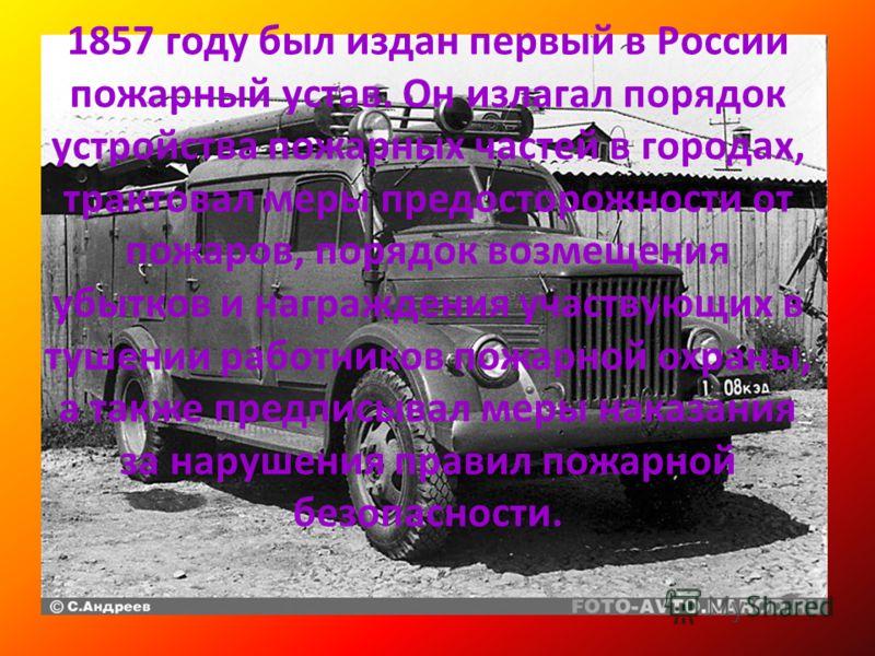 1857 году был издан первый в России пожарный устав. Он излагал порядок устройства пожарных частей в городах, трактовал меры предосторожности от пожаров, порядок возмещения убытков и награждения участвующих в тушении работников пожарной охраны, а такж
